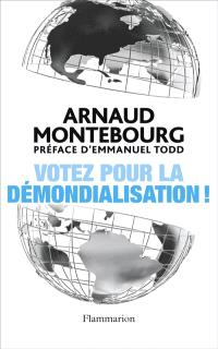 Votez pour la démondialisation ! : la République plus forte que la mondialisation