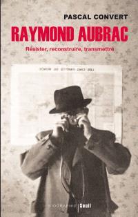 Raymond Aubrac : résister, reconstruire, transmettre