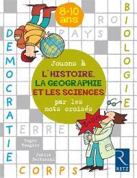 Jouons à l'histoire, la géographie et les sciences avec les mots croisés : 8-10 ans