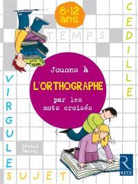 Jouons à l'orthographe par les mots croisés : 8-12 ans