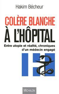 Colère blanche à l'hôpital : entre utopie et réalité, chroniques d'un médecin engagé