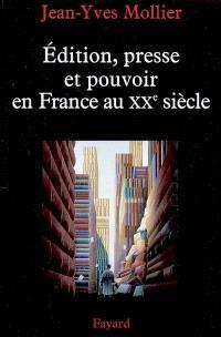 Edition, presse et pouvoir en France au XXe siècle