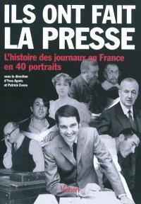 Ils ont fait la presse : l'histoire des journaux en France en 40 portraits