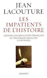 Les impatients de l'histoire : grands journalistes français de Théophraste Renaudot à Jean Daniel