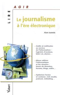 Le journalisme à l'ère électronique : outils et méthodes au service de l'information, mieux utiliser l'informatique et les réseaux, optimiser forme et contenu