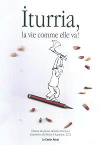 Iturria, la vie comme elle va ! : dessins de presse, dessins d'humour : exposition du Musée d'Aquitaine, Bordeaux, du 2 mars au 3 juin 2012