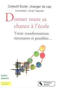 Donner toute sa chance à l'école : treize transformations nécessaires et possibles... : lettre ouverte