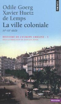 Histoire de l'Europe urbaine. Volume 5, La ville coloniale : XVe-XXe siècle