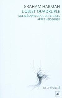 L'objet quadruple : une metaphysique des choses après Heidegger