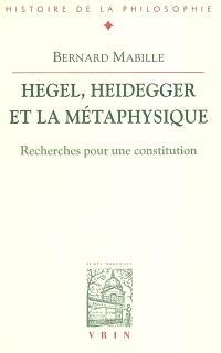 Hegel, Heidegger et la métaphysique : recherches pour une constitution