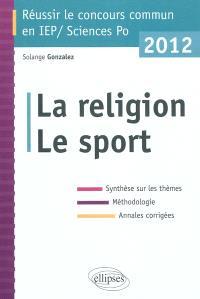 La religion, le sport : synthèse sur les thèmes, méthodologie, annales corrigées : réussir le concours commun en IEP-Sciences Po 2012
