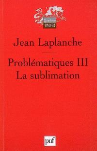 Problématiques. Volume 3, La sublimation