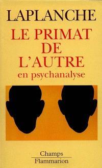 Le primat de l autre en psychanalyse : travaux 1967-1992