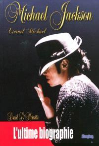 Michael Jackson : éternel Michael : l'ultime biographie