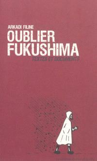 Oublier Fukushima : textes et documents