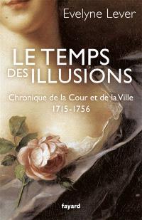 Le temps des illusions : chroniques de la Cour et de la ville, 1715-1756