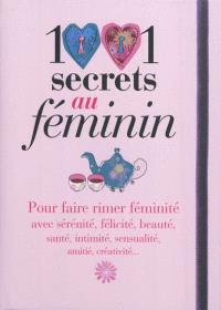 1001 secrets au féminin : pour faire rimer féminité avec sérénité, félicité, beauté, santé, intimité, sensualité, amitié, créativité...