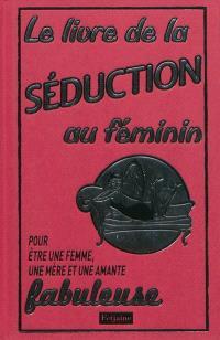 Le livre de la séduction au féminin : pour être une femme, une mère et une amante fabuleuse