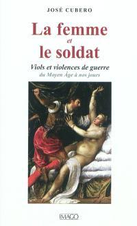 La femme et le soldat : viols et violences de guerre : du Moyen Age à nos jours
