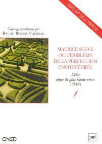 Maurice Scève ou L'emblême de la perfection enchevêtrée : Délie, objet de plus haute vertu (1544)