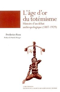 L'âge d'or du totémisme : histoire d'un débat anthropologique (1887-1929)