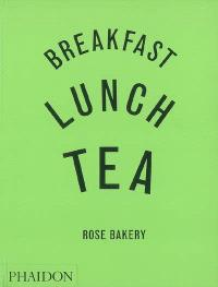 Breakfast, lunch, tea : Rose Bakery