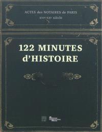 122 minutes d'histoire : actes des notaires de Paris, XVIe-XXe siècle