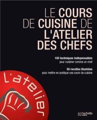 Le cours de cuisine de l'atelier des chefs : 100 techniques indispensables pour cuisiner comme un chef : 50 recettes illustrées pour mettre en pratique ces cours de cuisine