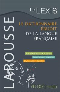 Le Lexis : le dictionnaire érudit de la langue française : toute la richesse de la langue, synonymes et contraires, étymologie et datation : 76000 mots