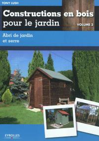 Constructions en bois pour le jardin. Volume 3, Abri de jardin et serre