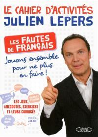 Le cahier d'activités Julien Lepers : les fautes de français : jouons ensemble pour ne plus en faire !