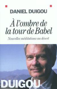 A l'ombre de la tour de Babel : nouvelles méditations au désert