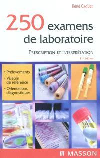 250 examens de laboratoire : prescription et interprétation : prélèvement, valeurs de référence, orientations diagnostiques