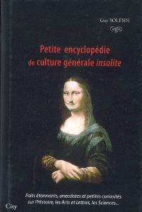 Petite encyclopédie de culture générale insolite : faits étonnants, anecdotes et petites curiosités sur l'histoire, les arts et lettres, les sciences...