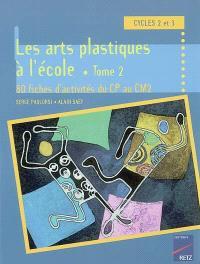 Activités d'arts plastiques à l'école : cycles 2 et 3. Volume 2, 80 fiches d'activités du CP au CM2