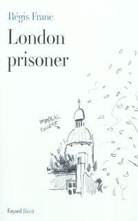 London prisoner : scènes de la vie d'un Français à Londres