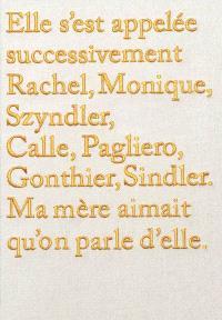 Elle s'est appelée successivement Rachel, Monique, Szyndler, Calle, Pagliero, Gonthier, Sindler : ma mère aimait qu'on parle d'elle