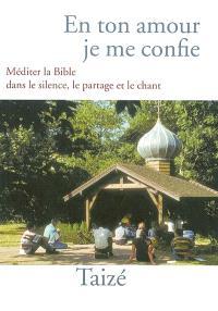 En ton amour je me confie : méditer la Bible dans le partage, le silence et le chant