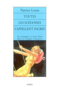 Toutes les Suédoises s'appellent Ingrid : les étrangers et leurs mots dans la langue française