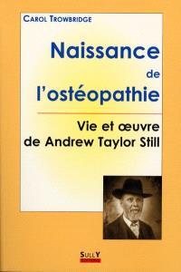 Naissance de l'ostéopathie : la vie et l'oeuvre de A.T. Still