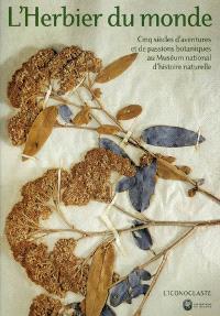 L'herbier du monde : cinq siècles d'aventures et de passions botaniques au Muséum national d'histoire naturelle