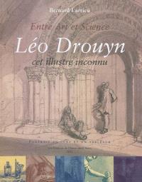 Entre art et science : Léo Drouyn, cet illustre inconnu : la vie et l'oeuvre d'un artiste archéologue girondin 1816-1896