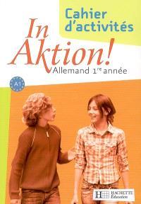 In Aktion ! allemand 1re année, A1 : cahier d'activités