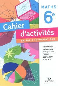 Maths 6e, cahier d'activités en salle d'informatique : des exercices ludiques pour pratiquer avec CABRI, GeoGebra, Excel