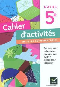 Maths 5e : cahier d'activités en salle informatique : des exercices ludiques pour pratiquer avec Cabri, GeoGebra et Excel