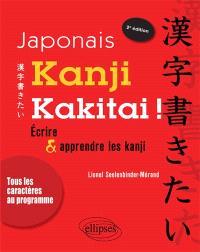 Kanji kakitai ! : écrire & apprendre les kanji : tous les caractères au programme