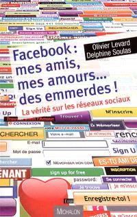 Facebook : mes amis, mes amours... des emmerdes ! : la vérité sur les réseaux sociaux