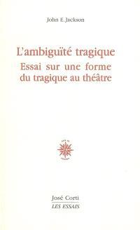 L'ambiguïté tragique : essai sur une forme du tragique au théâtre