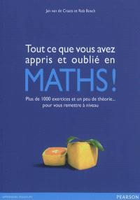 Tout ce que vous avez appris et oublié en maths ! : plus de 1.000 exercices et un peu de théorie... pour vous remettre à niveau