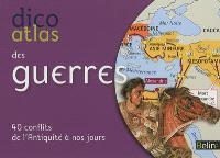 Dico atlas des guerres : 40 conflits de l'Antiquité à nos jours